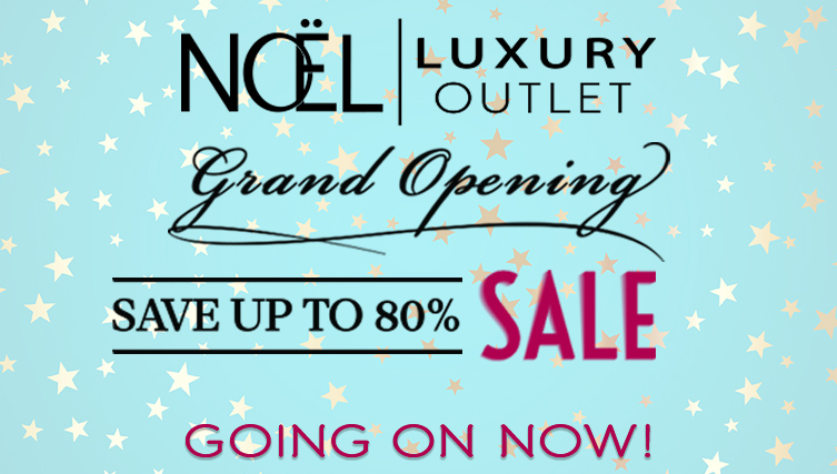 Noel Luxury Outlet Grand Opening Sale! Going on Now. Save up to 80% off.